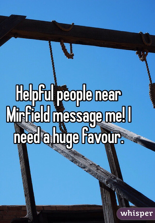 Helpful people near Mirfield message me! I need a huge favour.