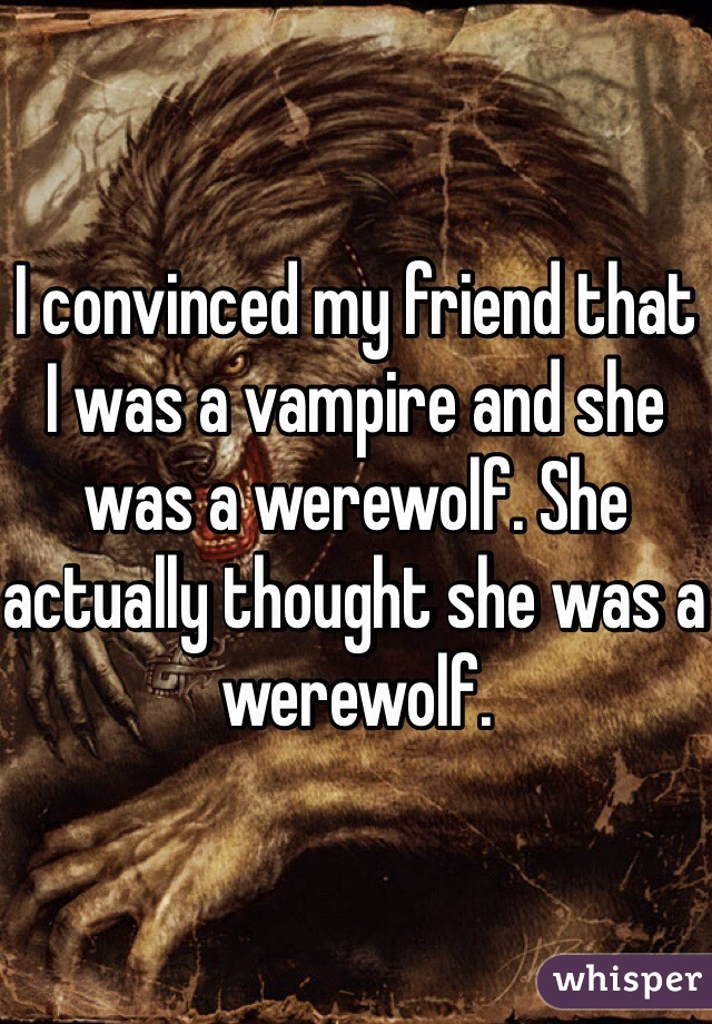 I convinced my friend that I was a vampire and she was a werewolf. She actually thought she was a werewolf.
