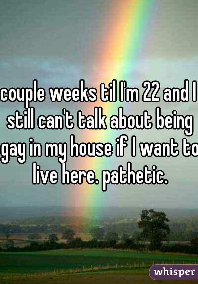 couple weeks til I'm 22 and I still can't talk about being gay in my house if I want to live here. pathetic.