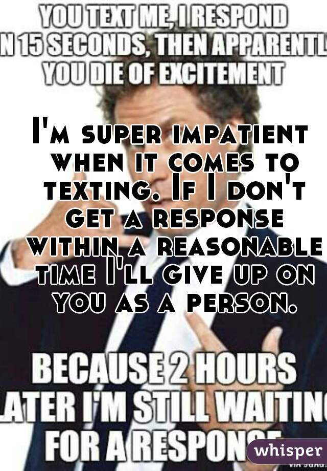 I'm super impatient when it comes to texting. If I don't get a response within a reasonable time I'll give up on you as a person.