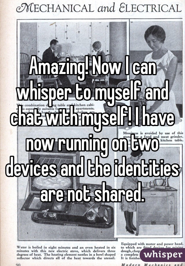 Amazing! Now I can whisper to myself and chat with myself! I have now running on two devices and the identities are not shared.