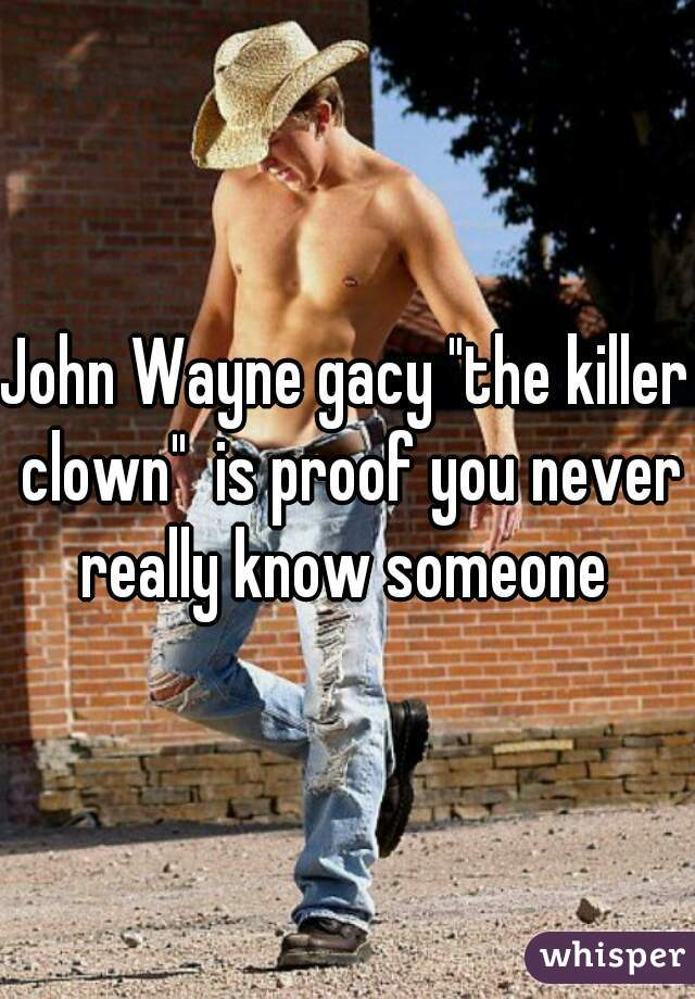 "John Wayne gacy ""the killer clown""  is proof you never really know someone"