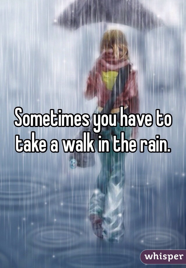 Sometimes you have to take a walk in the rain.