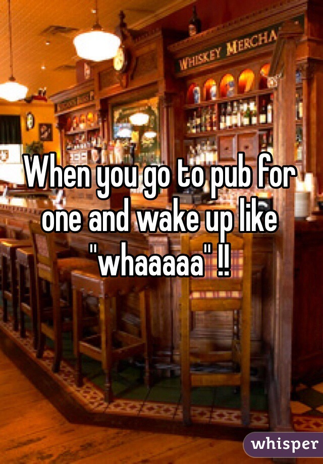 "When you go to pub for one and wake up like ""whaaaaa"" !!"