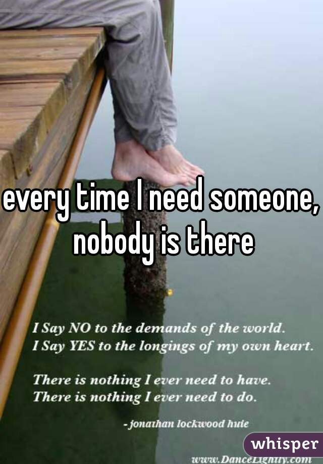 every time I need someone, nobody is there