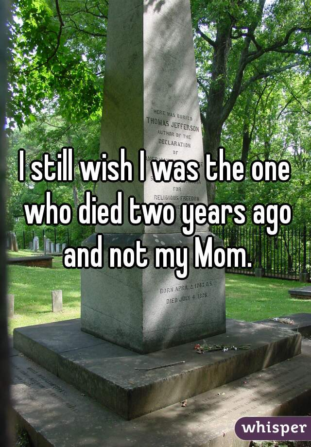 I still wish I was the one who died two years ago and not my Mom.