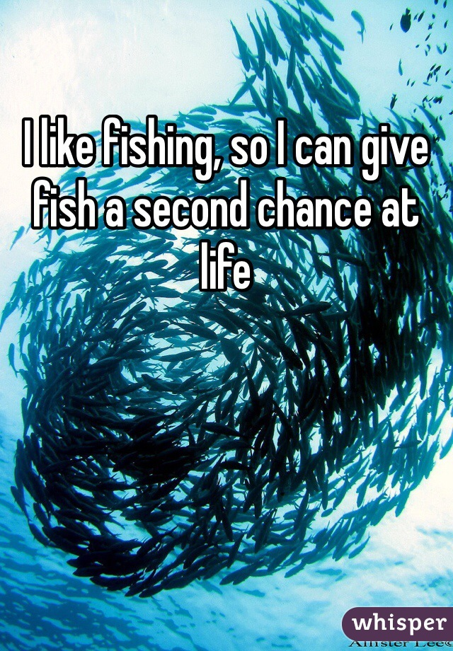 I like fishing, so I can give fish a second chance at life