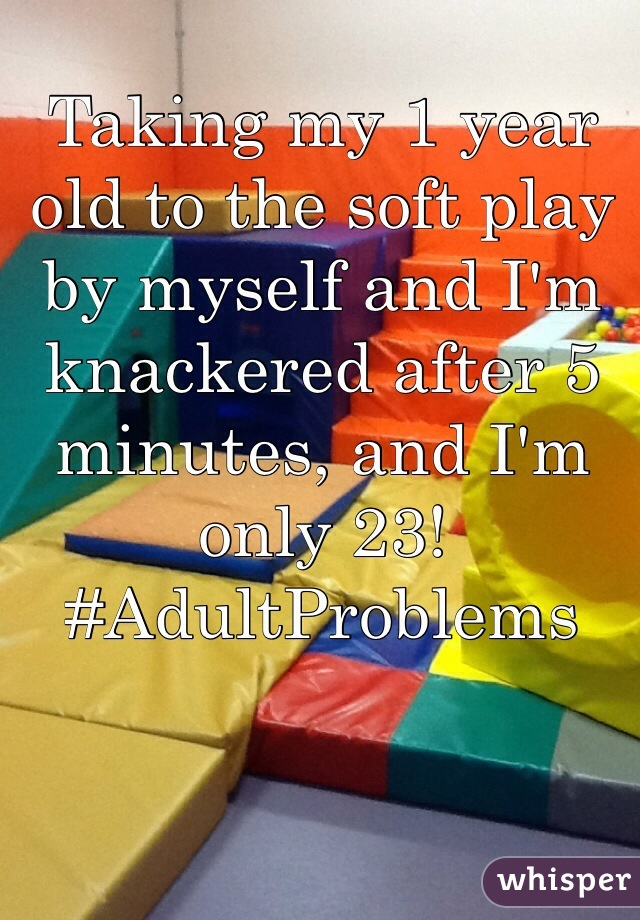 Taking my 1 year old to the soft play by myself and I'm knackered after 5 minutes, and I'm only 23! #AdultProblems