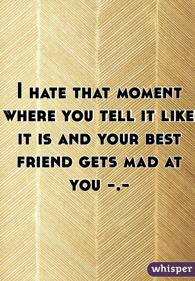 I hate that moment where you tell it like it is and your best friend gets mad at you -.-
