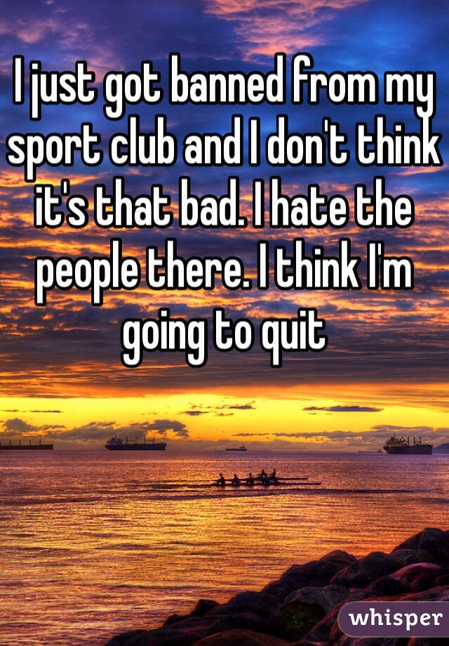 I just got banned from my sport club and I don't think it's that bad. I hate the people there. I think I'm going to quit
