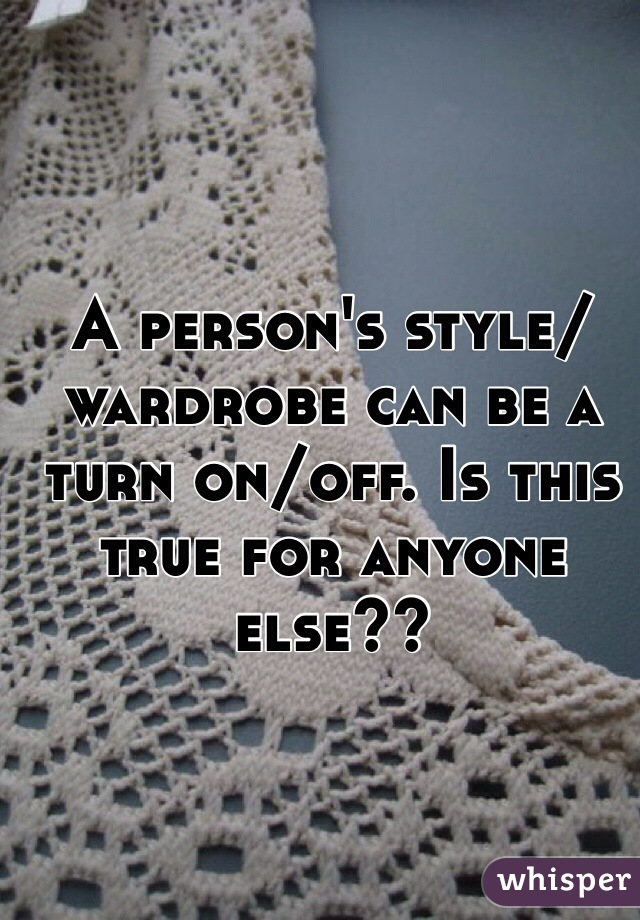 A person's style/wardrobe can be a turn on/off. Is this true for anyone else??
