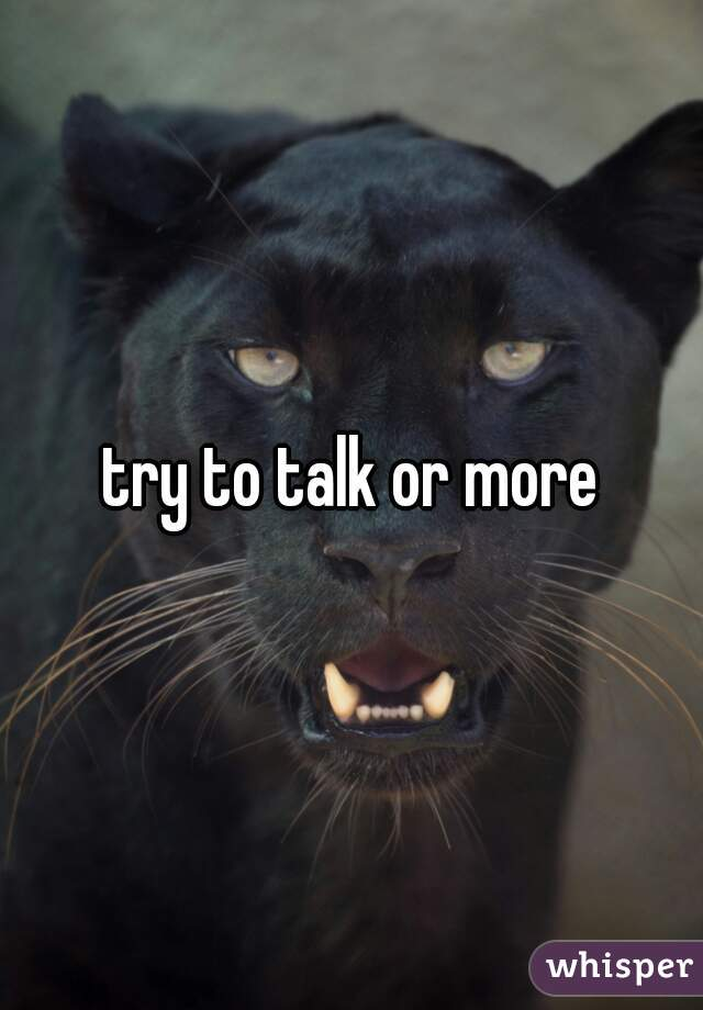 try to talk or more