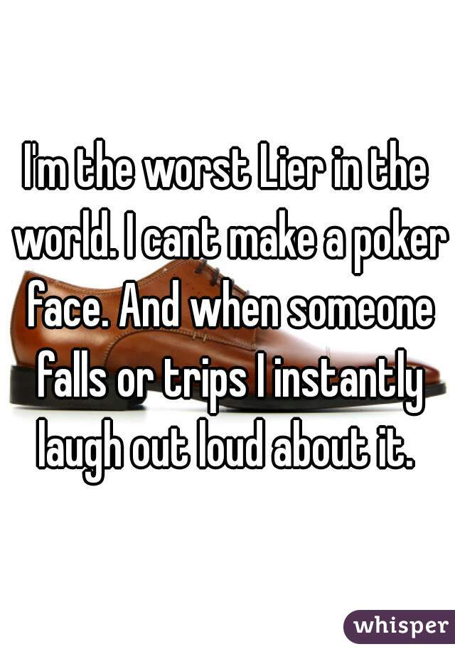 I'm the worst Lier in the world. I cant make a poker face. And when someone falls or trips I instantly laugh out loud about it.