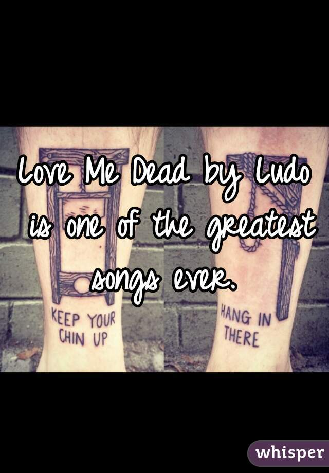 Love Me Dead by Ludo is one of the greatest songs ever.