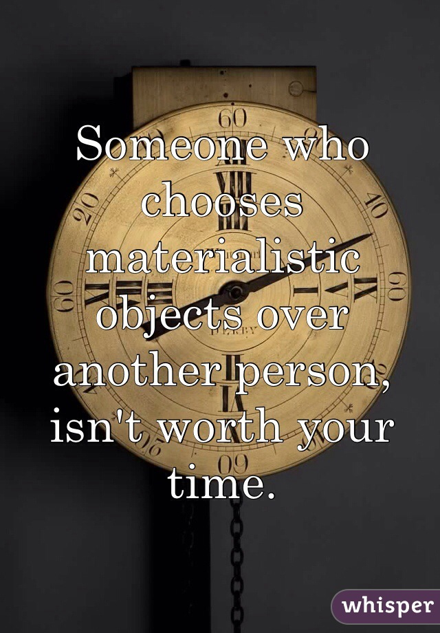 Someone who chooses materialistic objects over another person, isn't worth your time.