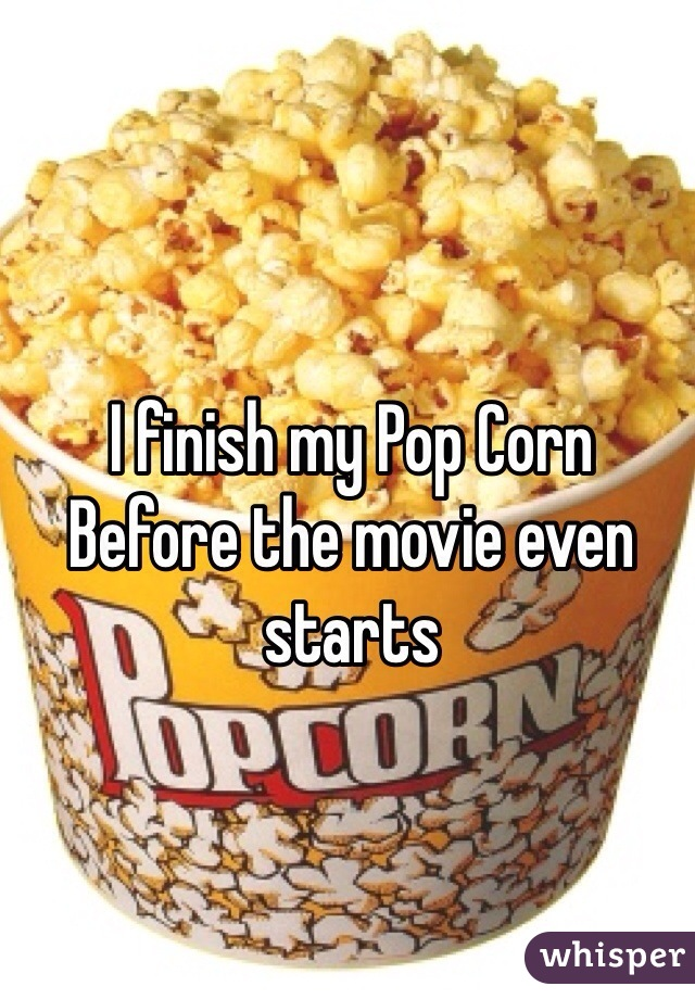I finish my Pop Corn Before the movie even starts