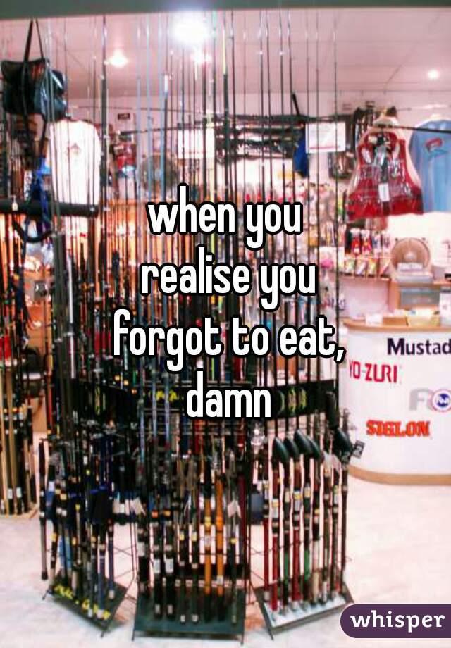 when you realise you forgot to eat, damn