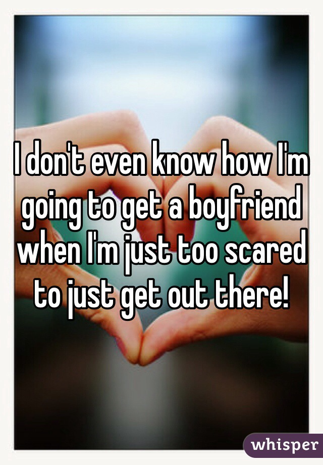 I don't even know how I'm going to get a boyfriend when I'm just too scared to just get out there!