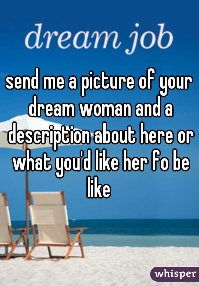 send me a picture of your dream woman and a description about here or what you'd like her fo be like
