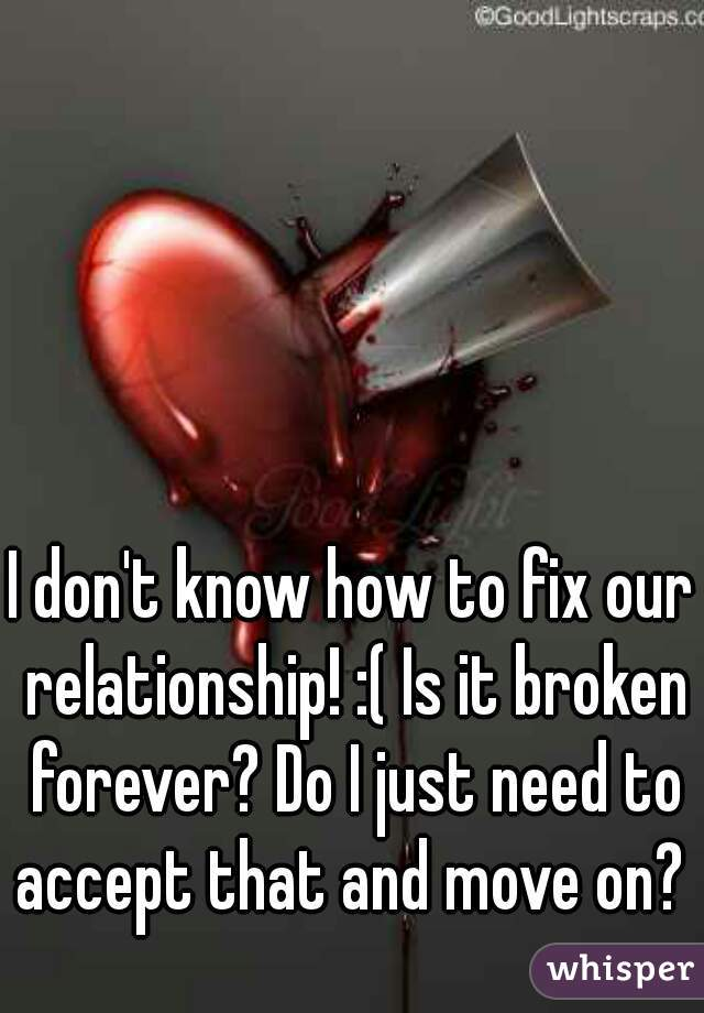 I don't know how to fix our relationship! :( Is it broken forever? Do I just need to accept that and move on?