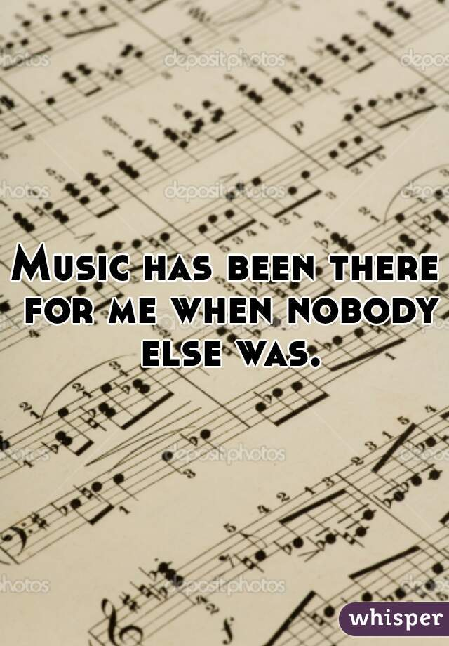 Music has been there for me when nobody else was.
