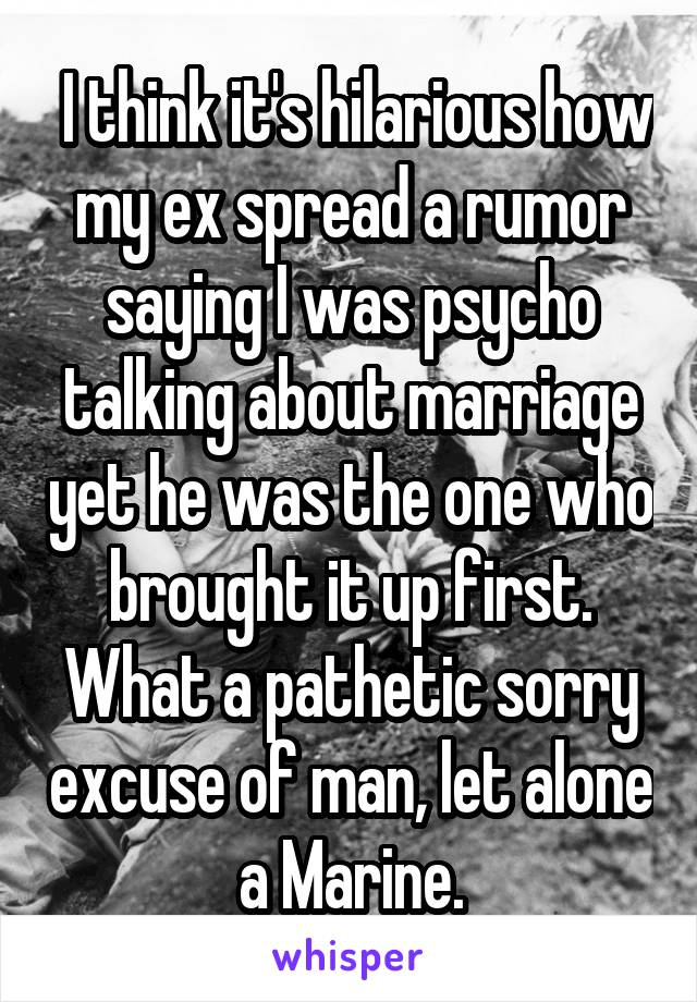 I think it's hilarious how my ex spread a rumor saying I was psycho talking about marriage yet he was the one who brought it up first. What a pathetic sorry excuse of man, let alone a Marine.