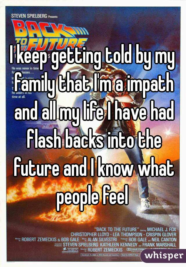 I keep getting told by my family that I'm a impath and all my life I have had flash backs into the future and I know what people feel