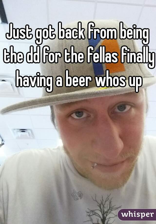 Just got back from being the dd for the fellas finally having a beer whos up