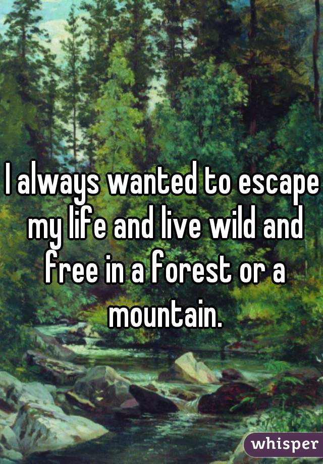 I always wanted to escape my life and live wild and free in a forest or a mountain.
