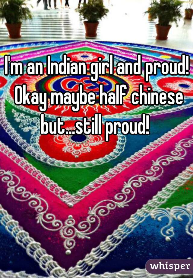 I'm an Indian girl and proud! Okay maybe half chinese but...still proud!