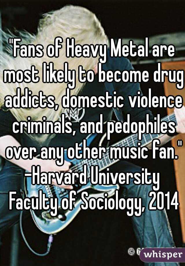 """""""Fans of Heavy Metal are most likely to become drug addicts, domestic violence criminals, and pedophiles over any other music fan.""""   -Harvard University Faculty of Sociology, 2014"""