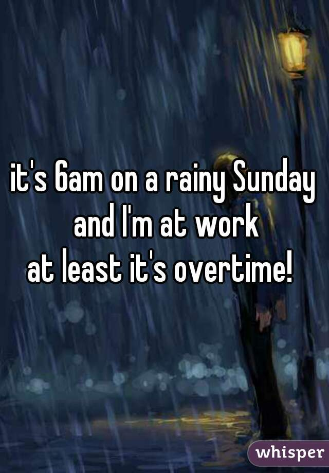 it's 6am on a rainy Sunday and I'm at work at least it's overtime!
