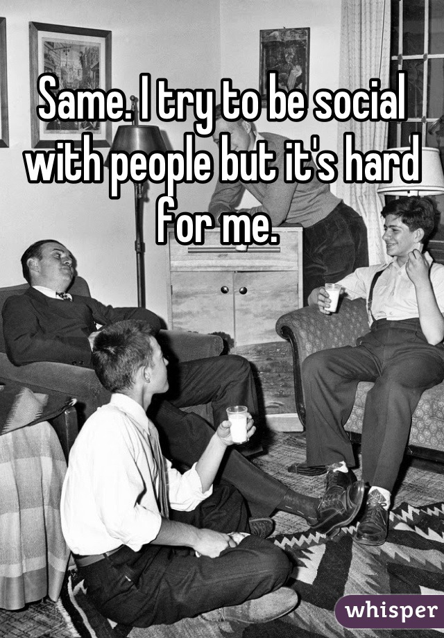 Same. I try to be social with people but it's hard for me.