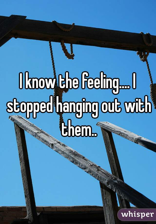I know the feeling.... I stopped hanging out with them..