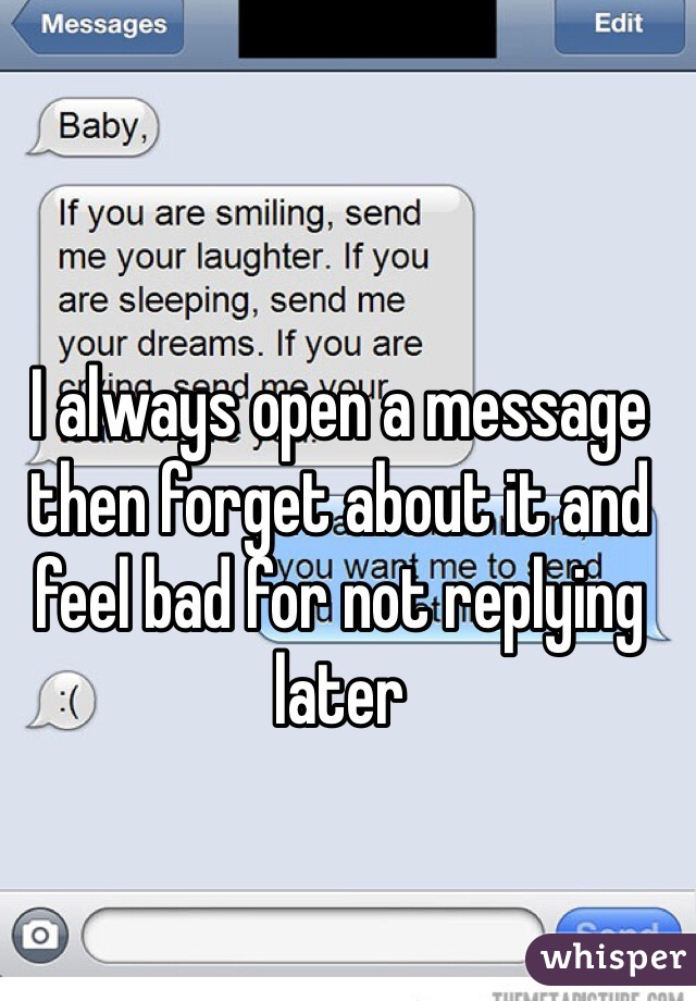 I always open a message then forget about it and feel bad for not replying later