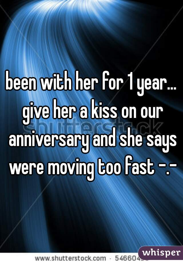 been with her for 1 year... give her a kiss on our anniversary and she says were moving too fast -.-
