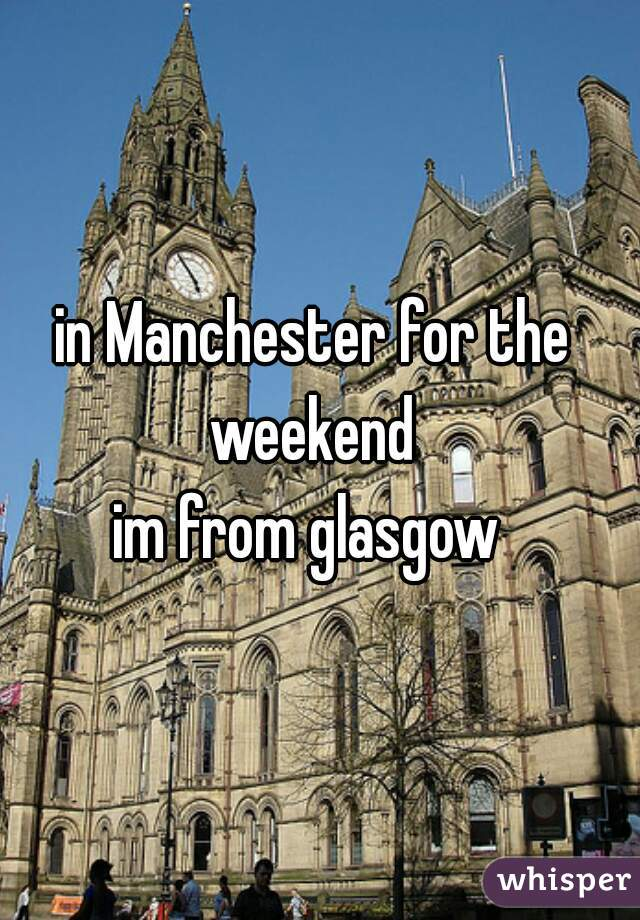in Manchester for the weekend   im from glasgow