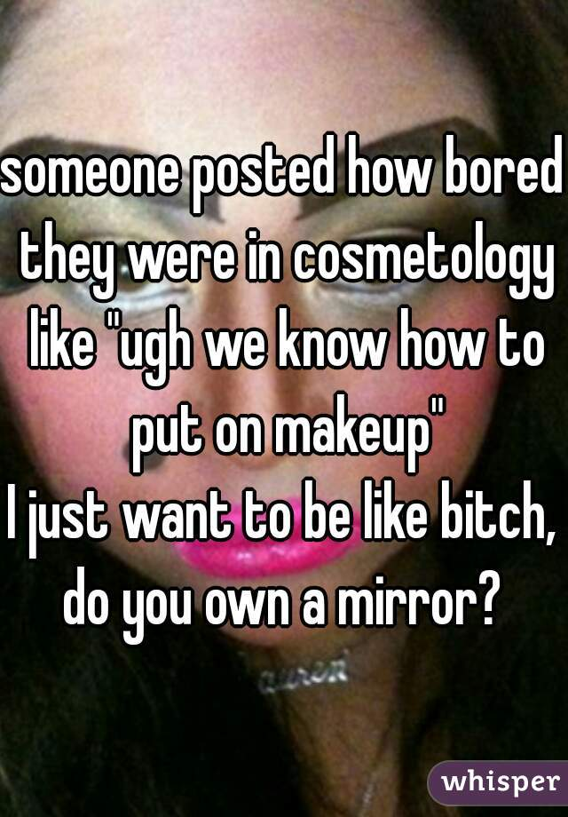 "someone posted how bored they were in cosmetology like ""ugh we know how to put on makeup"" I just want to be like bitch, do you own a mirror?"