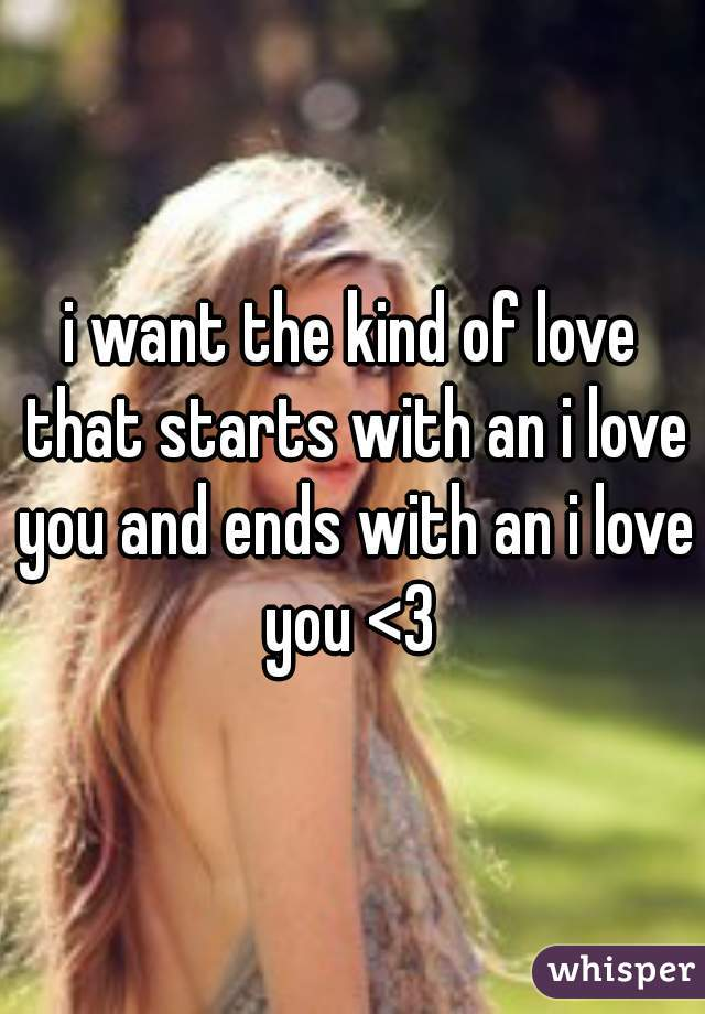 i want the kind of love that starts with an i love you and ends with an i love you <3