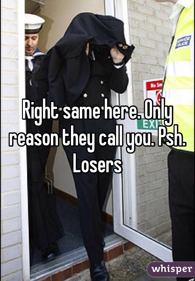 Right same here. Only reason they call you. Psh. Losers