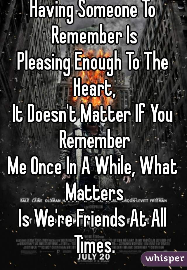 Having Someone To Remember Is Pleasing Enough To The Heart, It Doesn't Matter If You Remember Me Once In A While, What Matters Is We're Friends At All Times.
