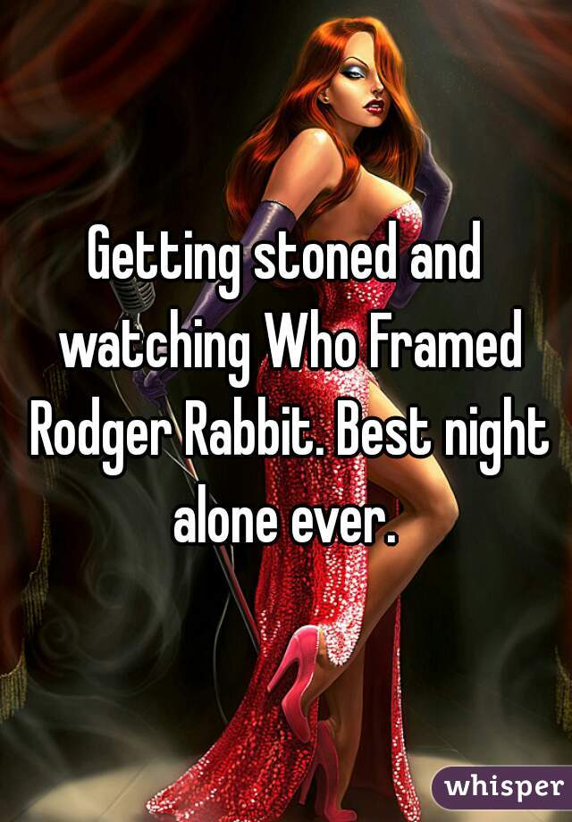 Getting stoned and watching Who Framed Rodger Rabbit. Best night alone ever.