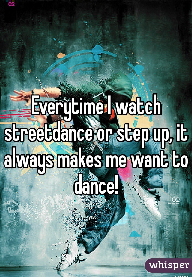 Everytime I watch streetdance or step up, it always makes me want to dance!