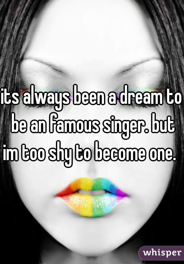 its always been a dream to be an famous singer. but im too shy to become one.