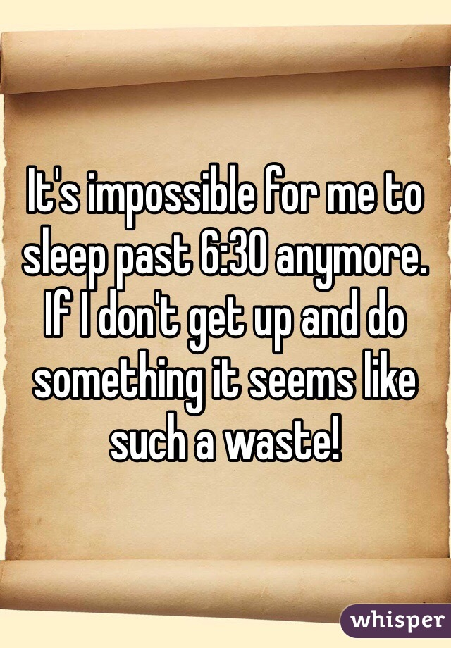 It's impossible for me to sleep past 6:30 anymore. If I don't get up and do something it seems like such a waste!