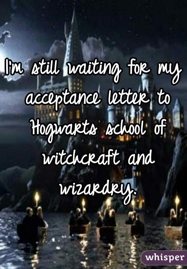 I'm still waiting for my acceptance letter to Hogwarts school of witchcraft and wizardry.