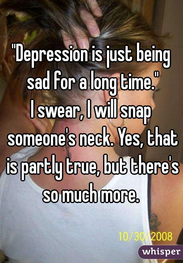 """Depression is just being sad for a long time."" I swear, I will snap someone's neck. Yes, that is partly true, but there's so much more."