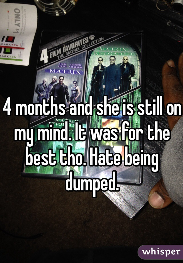 4 months and she is still on my mind. It was for the best tho. Hate being dumped.