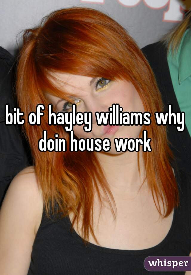 bit of hayley williams why doin house work