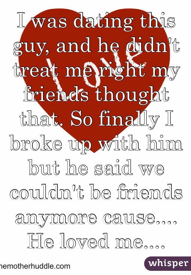 I was dating this guy, and he didn't treat me right my friends thought that. So finally I broke up with him but he said we couldn't be friends anymore cause.... He loved me....